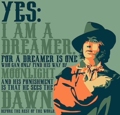 """Yes: I am a dreamer. For a dreamer is one who can only find his way by moonlight and his punishment is that he sees the dawn before the rest of the world."" This quote comes from the conclusion of an essay Wilde wrote in 1891, as a dialogue between two people; Gilbert and Ernst. Gilbert is the character who says the quote, to which Ernst replies:  ERNEST. His punishment? GILBERT. And his reward. But, see, it is dawn already. Draw back the curtains and open the windows wide. How cool the morning air is! Piccadilly lies at our feet like a long riband of silver. A faint purple mist hangs over the Park, and the shadows of the white houses are purple. It is too late to sleep. Let us go down to Covent Garden and look at the roses. Come! I am tired of thought. The full essay can be read here: http://www.online-literature.com/wilde/1305/ Created on Day Twelve of the Design Across America Zerflin tour. Quote submitted by Martine Joelle. Font by http://fontscafe.com You can find out more about the tour here: http://zerflin.com/2012/05/31/2-festivals-20-cities-20-days-design-challange/"